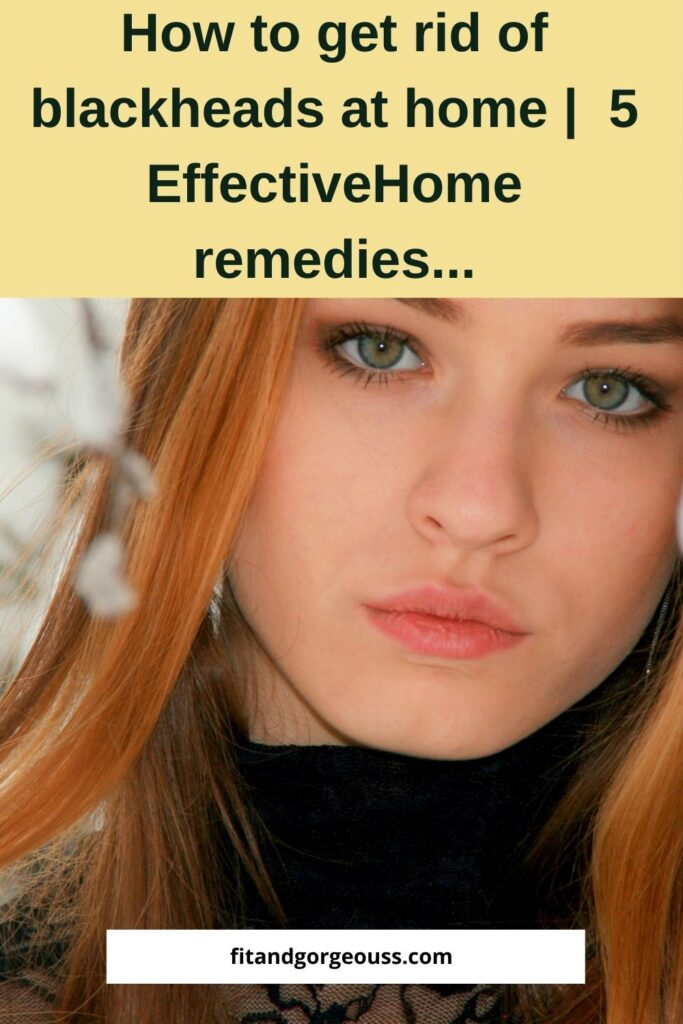 How to get rid of blackheads at home| 5 Effective Home remedies...